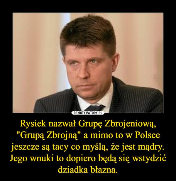 """Rysiek nazwał Grupę Zbrojeniową, """"Grupą Zbrojną"""" a mimo to w Polsce jeszcze są tacy co myślą, że jest mądry.Jego wnuki to dopiero będą się wstydzić dziadka błazna. –"""