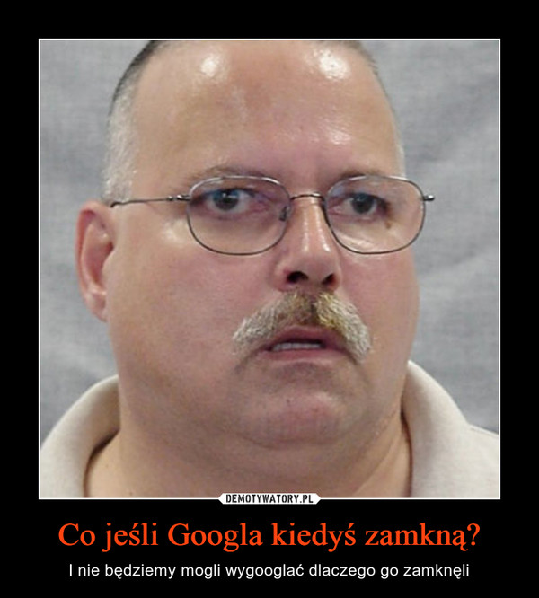Co jeśli Googla kiedyś zamkną? – I nie będziemy mogli wygooglać dlaczego go zamknęli
