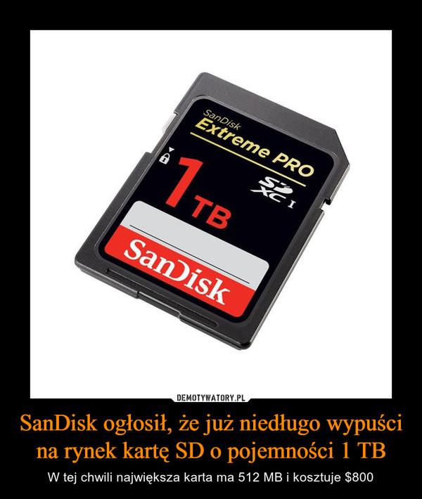 SanDisk ogłosił, że już niedługo wypuści na rynek kartę SD o pojemności 1 TB – W tej chwili największa karta ma 512 MB i kosztuje $800