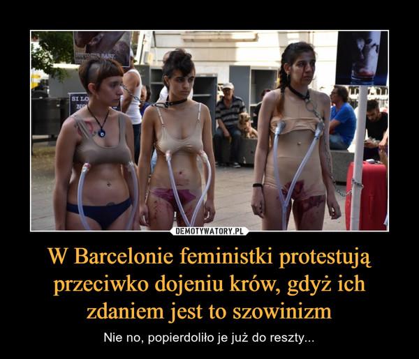 W Barcelonie feministki protestują przeciwko dojeniu krów, gdyż ich zdaniem jest to szowinizm – Nie no, popierdoliło je już do reszty...