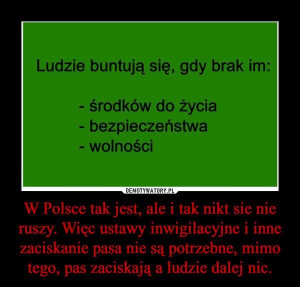 W Polsce tak jest, ale i tak nikt sie nie ruszy. Więc ustawy inwigilacyjne i inne zaciskanie pasa nie są potrzebne, mimo tego, pas zaciskają a ludzie dalej nic. –