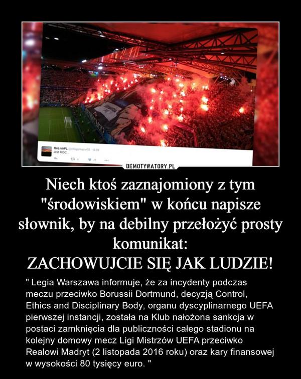 """Niech ktoś zaznajomiony z tym """"środowiskiem"""" w końcu napisze słownik, by na debilny przełożyć prosty komunikat:ZACHOWUJCIE SIĘ JAK LUDZIE! – """" Legia Warszawa informuje, że za incydenty podczas meczu przeciwko Borussii Dortmund, decyzją Control, Ethics and Disciplinary Body, organu dyscyplinarnego UEFA pierwszej instancji, została na Klub nałożona sankcja w postaci zamknięcia dla publiczności całego stadionu na kolejny domowy mecz Ligi Mistrzów UEFA przeciwko Realowi Madryt (2 listopada 2016 roku) oraz kary finansowej w wysokości 80 tysięcy euro. """""""
