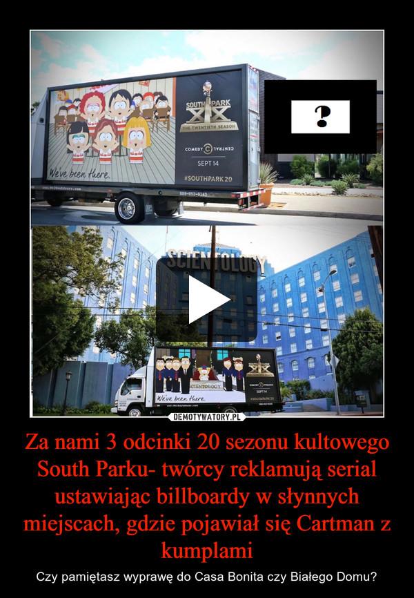 Za nami 3 odcinki 20 sezonu kultowego South Parku- twórcy reklamują serial ustawiając billboardy w słynnych miejscach, gdzie pojawiał się Cartman z kumplami – Czy pamiętasz wyprawę do Casa Bonita czy Białego Domu?