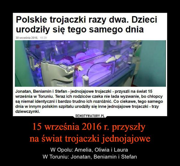 15 września 2016 r. przyszły na świat trojaczki jednojajowe – W Opolu: Amelia, Oliwia i Laura W Toruniu: Jonatan, Beniamin i Stefan Jonatan, Beniamin i Stefan - jednojajowe trojaczki - przyszli na świat 15września w Toruniu. Teraz ich rodziców czeka nie lada wyzwanie, bo chłopcysą niemal identyczni i bardzo trudno ich rozróżnić. Co ciekawe, tego samegodnia w innym polskim szpitalu urodziły się inne jednojajowe trojaczki - trzydziewczynki.