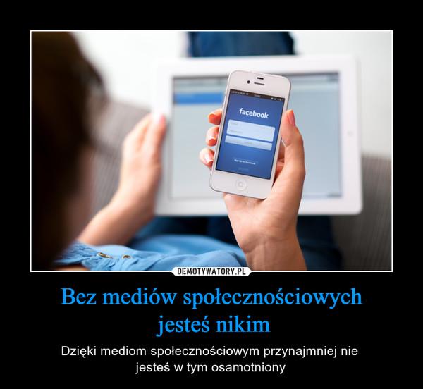 Bez mediów społecznościowych jesteś nikim – Dzięki mediom społecznościowym przynajmniej nie jesteś w tym osamotniony