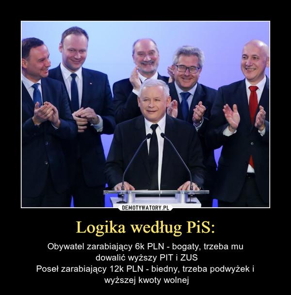 Logika według PiS: – Obywatel zarabiający 6k PLN - bogaty, trzeba mu dowalić wyższy PIT i ZUSPoseł zarabiający 12k PLN - biedny, trzeba podwyżek i wyższej kwoty wolnej