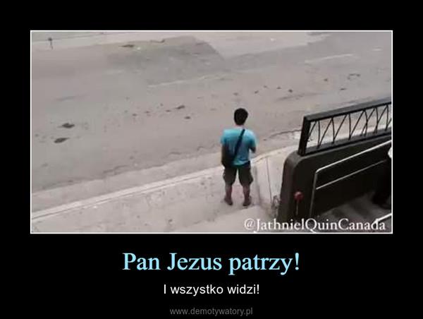 Pan Jezus patrzy! – I wszystko widzi!