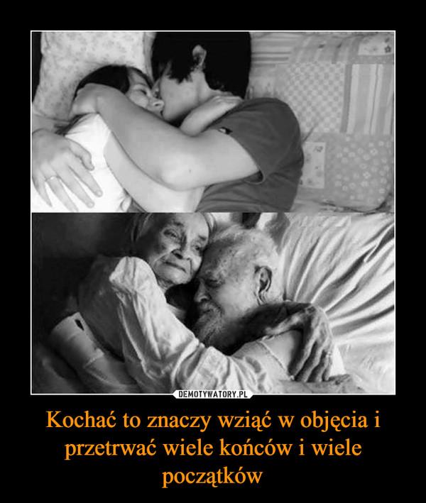 Kochać to znaczy wziąć w objęcia i przetrwać wiele końców i wiele początków –