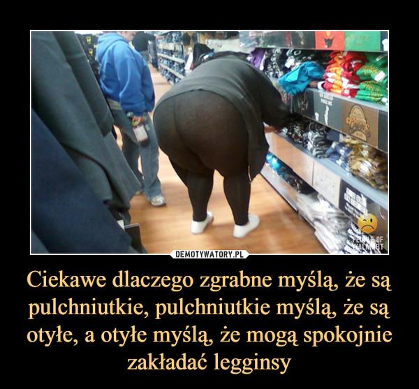Ciekawe dlaczego zgrabne myślą, że są pulchniutkie, pulchniutkie myślą, że są otyłe, a otyłe myślą, że mogą spokojnie zakładać legginsy –