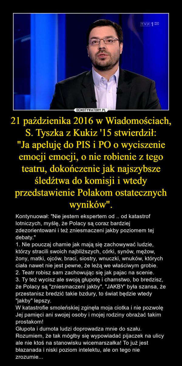 """21 pażdzienika 2016 w Wiadomościach, S. Tyszka z Kukiz '15 stwierdził:""""Ja apeluję do PIS i PO o wyciszenie emocji emocji, o nie robienie z tego teatru, dokończenie jak najszybsze śledźtwa do komisji i wtedy przedstawienie Polakom ostatecznych w – Kontynuował: """"Nie jestem ekspertem od .. od katastrof lotniczych, myślę, że Polacy są coraz bardziej zdezorientowani i też zniesmaczeni jakby poziomem tej debaty.""""1. Nie pouczaj chamie jak mają się zachowywać ludzie, którzy stracili swoich najbliższych, córki, synów, mężow, żony, matki, ojców, braci, siostry, wnuczki, wnuków, których ciała nawet nie jest pewne, że leżą we właściwym grobie.2. Teatr robisz sam zachowując się jak pajac na scenie.3. Ty też wycisz ale swoją głupotę i chamstwo, bo bredzisz, że Polacy są """"zniesmaczeni jakby"""". """"JAKBY' była szansa, że przestanisz bredzić takie bzdury, to świat będzie wtedy """"jakby"""" lepszy.W katastrofie smoleńskiej zginęła moja ciotka i nie pozwolę Jej pamięci ani swojej osoby i mojej rodziny obrażać takim prostakom!Głupota i durnota ludzi doprowadza mnie do szału. Rozumiem, że tak mógłby się wypowiadać pijaczek na ulicy ale nie ktoś na stanowisku wicemarszałka! To już jest błazanada i niski poziom intelektu, ale on tego nie zrozumie..."""