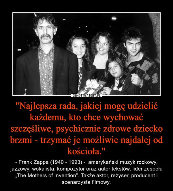 """""""Najlepsza rada, jakiej mogę udzielić każdemu, kto chce wychować szczęśliwe, psychicznie zdrowe dziecko brzmi - trzymać je możliwie najdalej od kościoła."""" – - Frank Zappa (1940 - 1993) -  amerykański muzyk rockowy, jazzowy, wokalista, kompozytor oraz autor tekstów, lider zespołu """"The Mothers of Invention"""". Także aktor, reżyser, producent i scenarzysta filmowy."""