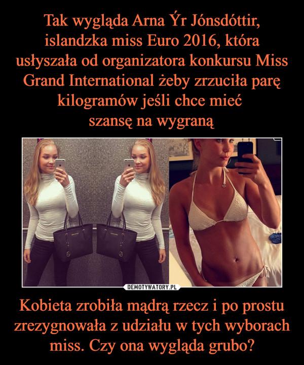 Tak wygląda Arna Ýr Jónsdóttir, islandzka miss Euro 2016, która usłyszała od organizatora konkursu Miss Grand International żeby zrzuciła parę kilogramów jeśli chce mieć szansę na wygraną Kobieta zrobiła mądrą rzecz i po prostu zrezygnowała z udziału w tych wyborach miss. Czy ona wygląda grubo?