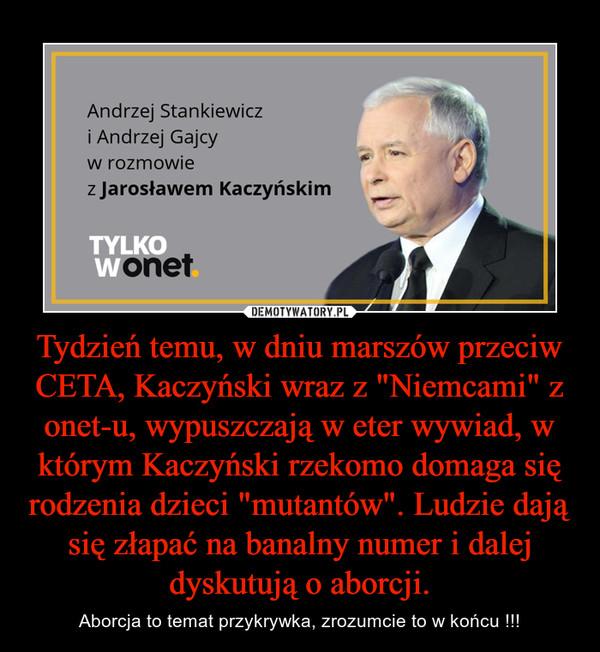 """Tydzień temu, w dniu marszów przeciw CETA, Kaczyński wraz z """"Niemcami"""" z onet-u, wypuszczają w eter wywiad, w którym Kaczyński rzekomo domaga się rodzenia dzieci """"mutantów"""". Ludzie dają się złapać na banalny numer i dalej dyskutują o a – Aborcja to temat przykrywka, zrozumcie to w końcu !!!"""