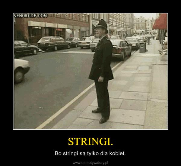 STRINGI. – Bo stringi są tylko dla kobiet.