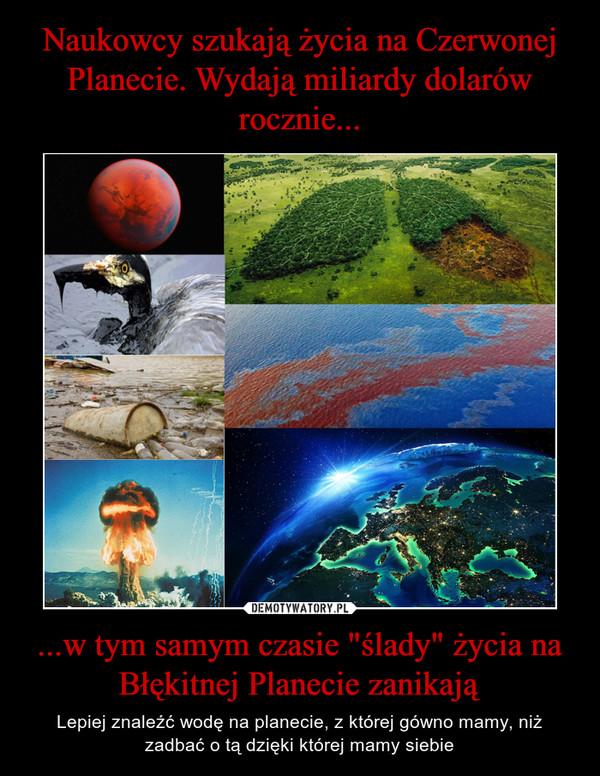 """...w tym samym czasie """"ślady"""" życia na Błękitnej Planecie zanikają – Lepiej znaleźć wodę na planecie, z której gówno mamy, niż zadbać o tą dzięki której mamy siebie"""