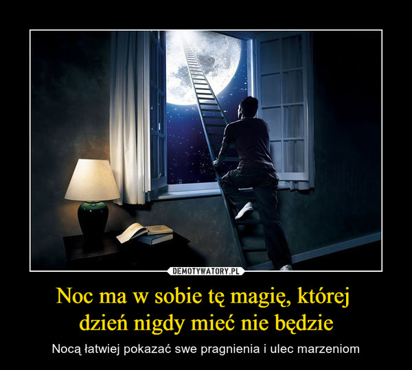 Noc ma w sobie tę magię, której dzień nigdy mieć nie będzie – Nocą łatwiej pokazać swe pragnienia i ulec marzeniom