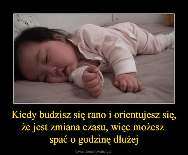 Kiedy budzisz się rano i orientujesz się, że jest zmiana czasu, więc możesz spać o godzinę dłużej –