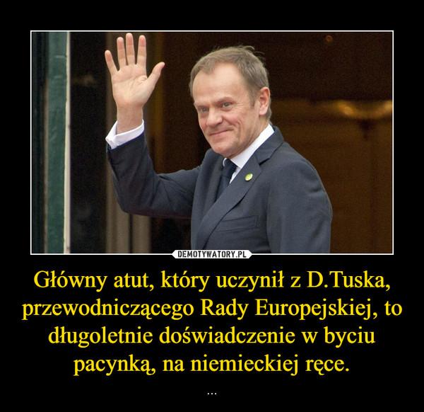 Główny atut, który uczynił z D.Tuska, przewodniczącego Rady Europejskiej, to długoletnie doświadczenie w byciu pacynką, na niemieckiej ręce. – ...