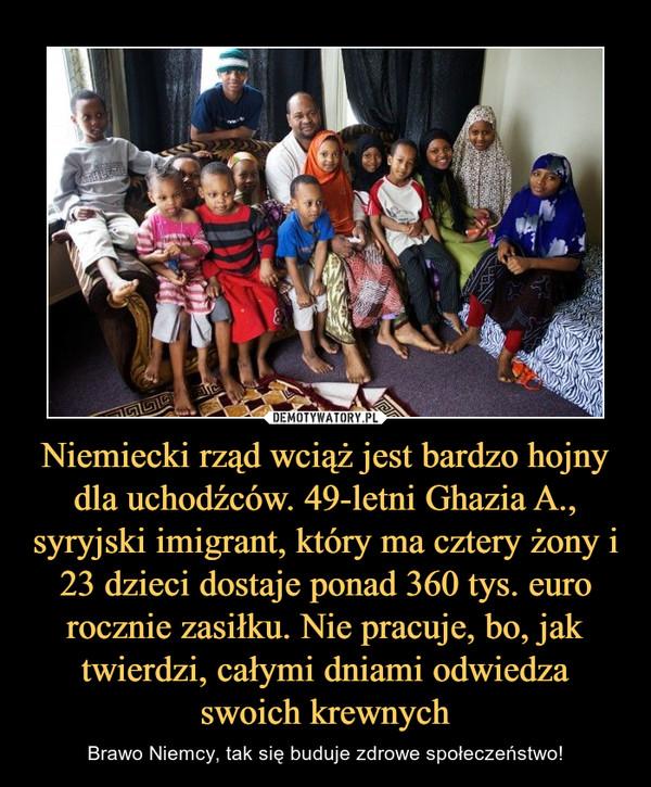 Niemiecki rząd wciąż jest bardzo hojny dla uchodźców. 49-letni Ghazia A., syryjski imigrant, który ma cztery żony i 23 dzieci dostaje ponad 360 tys. euro rocznie zasiłku. Nie pracuje, bo, jak twierdzi, całymi dniami odwiedza swoich krewnych – Brawo Niemcy, tak się buduje zdrowe społeczeństwo!