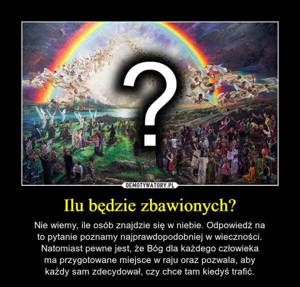 Ilu będzie zbawionych? – Nie wiemy, ile osób znajdzie się w niebie. Odpowiedź nato pytanie poznamy najprawdopodobniej w wieczności.Natomiast pewne jest, że Bóg dla każdego człowiekama przygotowane miejsce w raju oraz pozwala, abykażdy sam zdecydował, czy chce tam kiedyś trafić.