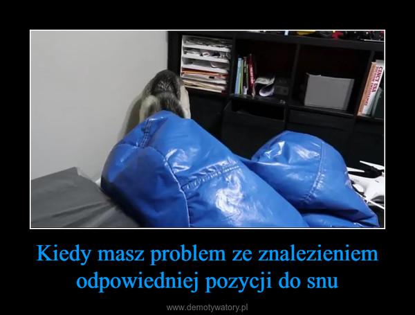 Kiedy masz problem ze znalezieniem odpowiedniej pozycji do snu –