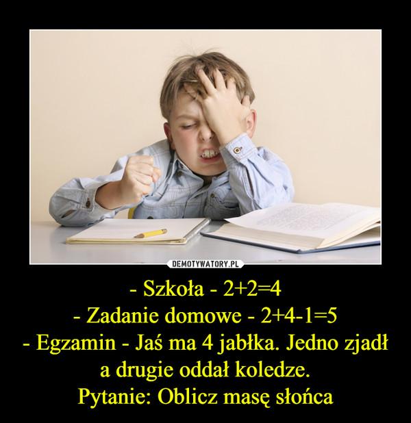 - Szkoła - 2+2=4- Zadanie domowe - 2+4-1=5- Egzamin - Jaś ma 4 jabłka. Jedno zjadł a drugie oddał koledze.Pytanie: Oblicz masę słońca –