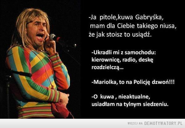 Kradzież –  ~Ja pitole,kuwa Gabryśka,mam dla Ciebie takiego niusa,że jak stoisz to usiądź.-Ukradli mi z samochodu:kierownicę, radio, deskęrozdzielczą...-Mariolka, to na Policję dzwoń!!!-O kuwa , nieaktualne,usiadłam na tylnym siedzeniu.