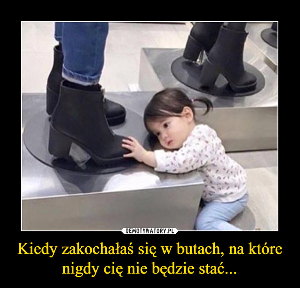 Kiedy zakochałaś się w butach, na które nigdy cię nie będzie stać... –