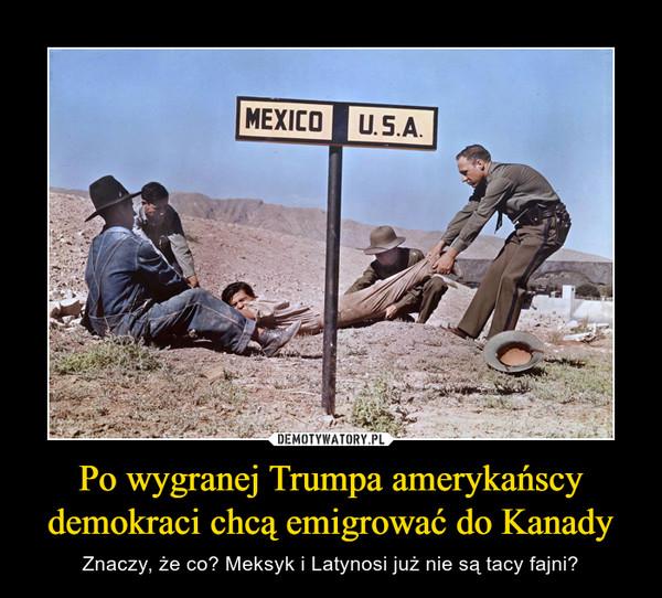 Po wygranej Trumpa amerykańscy demokraci chcą emigrować do Kanady – Znaczy, że co? Meksyk i Latynosi już nie są tacy fajni?