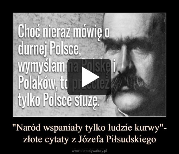 """""""Naród wspaniały tylko ludzie kurwy""""- złote cytaty z Józefa Piłsudskiego –"""