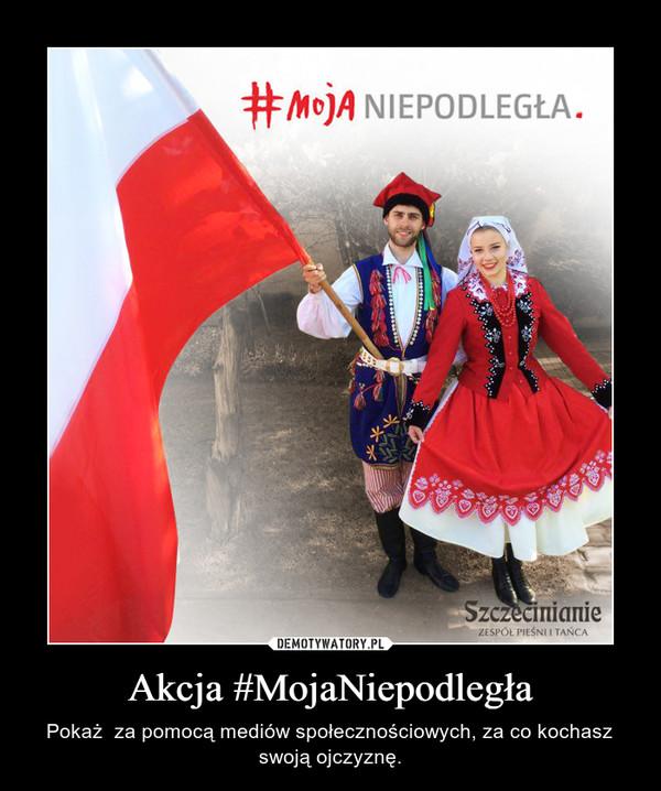 Akcja #MojaNiepodległa – Pokaż  za pomocą mediów społecznościowych, za co kochasz swoją ojczyznę.