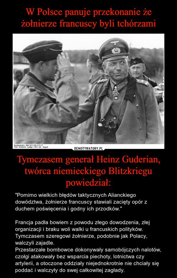 """Tymczasem generał Heinz Guderian, twórca niemieckiego Blitzkriegu powiedział: – """"Pomimo wielkich błędów taktycznych Alianckiego dowództwa, żołnierze francuscy stawiali zacięty opór z duchem poświęcenia i godny ich przodków.""""Francja padła bowiem z powodu złego dowodzenia, złej organizacji i braku woli walki u francuskich polityków. Tymczasem szeregowi żołnierze, podobnie jak Polacy, walczyli zajadle. Przestarzałe bombowce dokonywały samobójczych nalotów, czołgi atakowały bez wsparcia piechoty, lotnictwa czy artylerii, a otoczone oddziały niejednokrotnie nie chciały się poddać i walczyły do swej całkowitej zagłady."""
