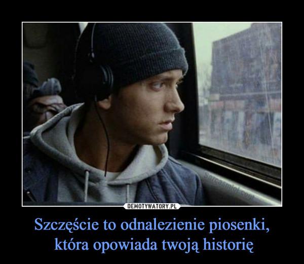 Szczęście to odnalezienie piosenki, która opowiada twoją historię –