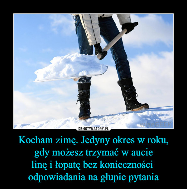 Kocham zimę. Jedyny okres w roku, gdy możesz trzymać w aucie linę i łopatę bez konieczności odpowiadania na głupie pytania –