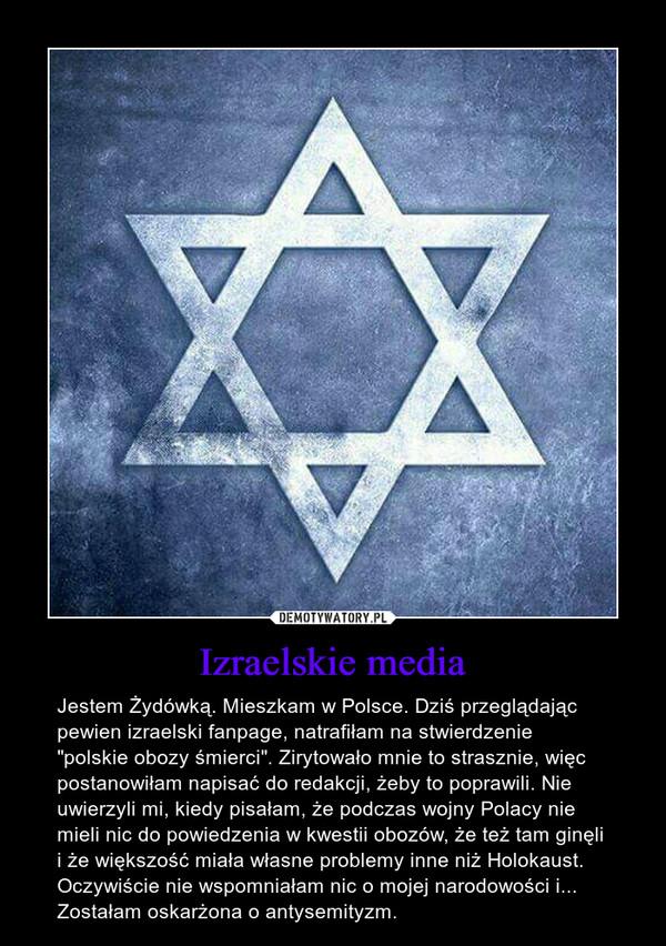 """Izraelskie media – Jestem Żydówką. Mieszkam w Polsce. Dziś przeglądając pewien izraelski fanpage, natrafiłam na stwierdzenie """"polskie obozy śmierci"""". Zirytowało mnie to strasznie, więc postanowiłam napisać do redakcji, żeby to poprawili. Nie uwierzyli mi, kiedy pisałam, że podczas wojny Polacy nie mieli nic do powiedzenia w kwestii obozów, że też tam ginęli i że większość miała własne problemy inne niż Holokaust. Oczywiście nie wspomniałam nic o mojej narodowości i... Zostałam oskarżona o antysemityzm."""