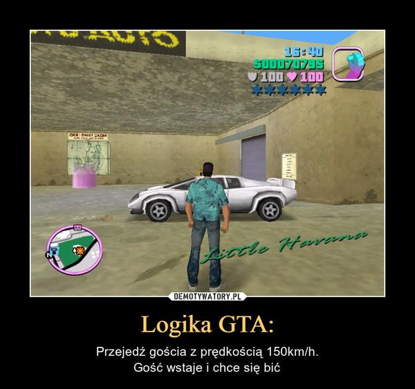 Logika GTA: – Przejedź gościa z prędkością 150km/h.Gość wstaje i chce się bić