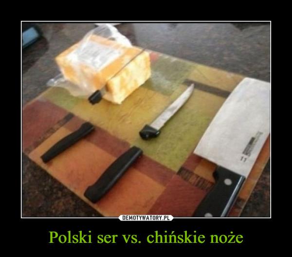 Polski ser vs. chińskie noże –