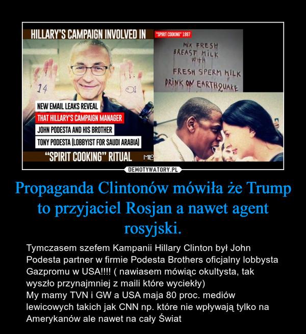 Propaganda Clintonów mówiła że Trump to przyjaciel Rosjan a nawet agent rosyjski. – Tymczasem szefem Kampanii Hillary Clinton był John  Podesta partner w firmie Podesta Brothers oficjalny lobbysta Gazpromu w USA!!!! ( nawiasem mówiąc okultysta, tak wyszło przynajmniej z maili które wyciekły)My mamy TVN i GW a USA maja 80 proc. mediów lewicowych takich jak CNN np. które nie wpływają tylko na Amerykanów ale nawet na cały Świat