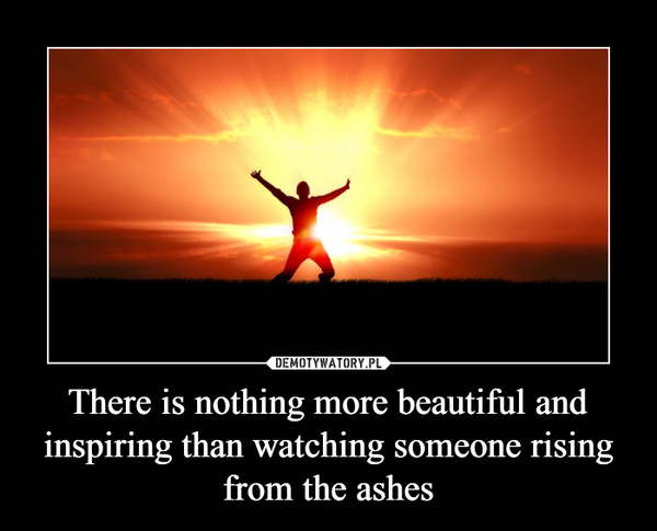 There is nothing more beautiful and inspiring than watching someone rising from the ashes –