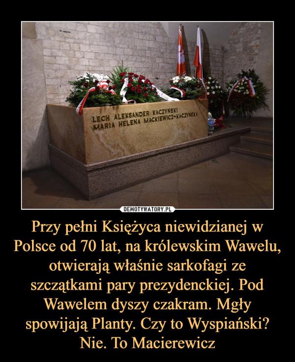 Przy pełni Księżyca niewidzianej w Polsce od 70 lat, na królewskim Wawelu, otwierają właśnie sarkofagi ze szczątkami pary prezydenckiej. Pod Wawelem dyszy czakram. Mgły spowijają Planty. Czy to Wyspiański? Nie. To Macierewicz –