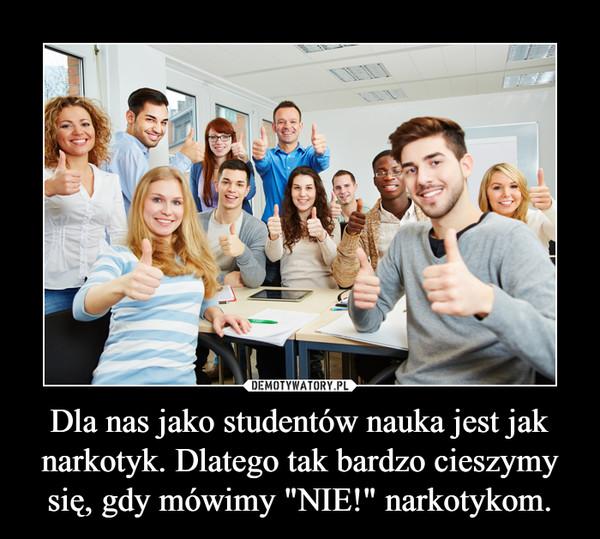 """Dla nas jako studentów nauka jest jak narkotyk. Dlatego tak bardzo cieszymy się, gdy mówimy """"NIE!"""" narkotykom. –"""