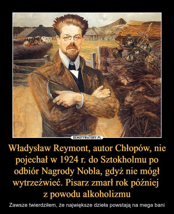 Władysław Reymont, autor Chłopów, nie pojechał w 1924 r. do Sztokholmu po odbiór Nagrody Nobla, gdyż nie mógł wytrzeźwieć. Pisarz zmarł rok później z powodu alkoholizmu – Zawsze twierdziłem, że największe dzieła powstają na mega bani