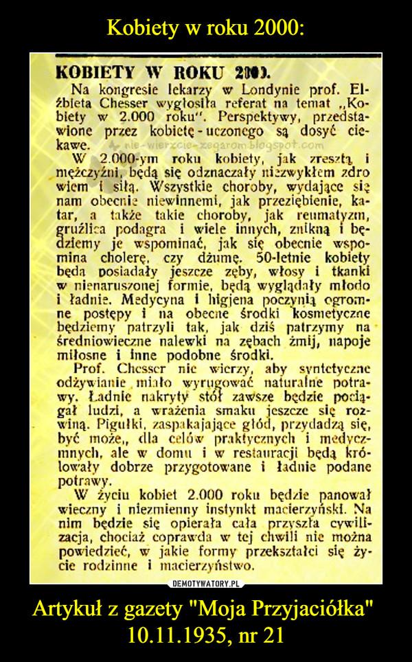 """Artykuł z gazety """"Moja Przyjaciółka"""" 10.11.1935, nr 21 –  KOBIETY W ROKU 2000.Na kongresie lekarzy w Londynie prof. Elżbieta Chesser wygłosiła referat na temat """"Kobietyw 2.000roku"""".Perspektywy,przedstawione przez kobietę - uczonego *są dosyć ciekawe.W2.000-ymrokukobiety, jakzresztą, imężczyźni, będą się odznaczały itizzwykłcm zdrowiem i siłą. Wszystkie choroby, wydające sięnam obecnie niewinnemi, jak przeziębienie, ka-tar, a także takie choroby, jak reumatyzm,gruźlica podagra i wiele innych, znikną i będziemy je wspominać, jak się obecnie wspomina cholerę, czy dżumę. 50-letnie kobietybędaposiadałyjeszcze zęby, włosyi tkankiw nienaruszonejformie,będą wyglądały młodoi ładnie. Medycyna i liigjena poczynią ogrom-ne postępy i na obecne środki kosmetycznebędziemy patrzyli tak, jak dziś patrzymy naśredniowieczne nalewki na zębach żmij, napojemiłosne i Inne podobne środki.Prof. Chesser nie wierzy, aby syntetyczneodżywianie miało wyrugować naturalne potrawy. Ładnie nakryty stor zawsze będzie pociągał ludzi, a wrażenia smaku jeszcze się rozwiną. Pigułki, zaspakajające głód, przydadzą się,być może,, dla celów praktycznych i medyczni ny cli, ale w domu i w restauracji będą królowały dobrze przygotowane i ładnie podanepotrawy.W życiu kobiet 2.000 roku będzie panowałwieczny i niezmienny instynkt macierzyński. Nanim będzie się opierała cała przyszła cywili-zacja, chociaż coprawda w tej chwili nie możnapowiedzieć, wr jakie formy przekształci się ży-cie rodzinne i macierzyństwo."""