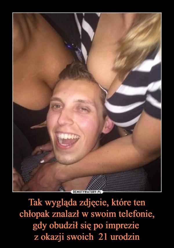 Tak wygląda zdjęcie, które tenchłopak znalazł w swoim telefonie,gdy obudził się po imprezie z okazji swoich  21 urodzin –