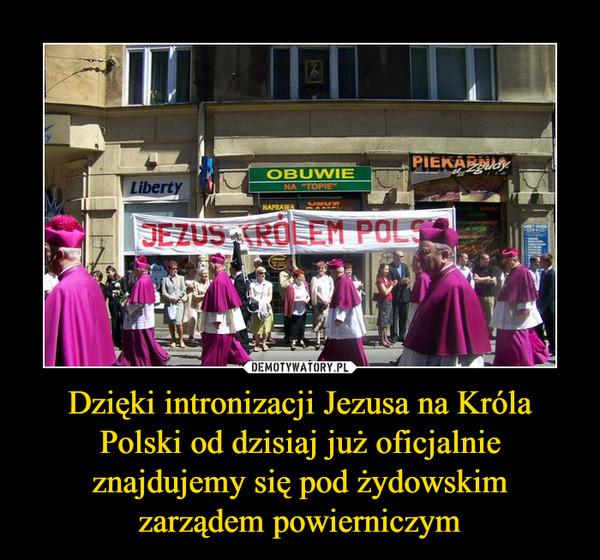 Dzięki intronizacji Jezusa na Króla Polski od dzisiaj już oficjalnie znajdujemy się pod żydowskim zarządem powierniczym –