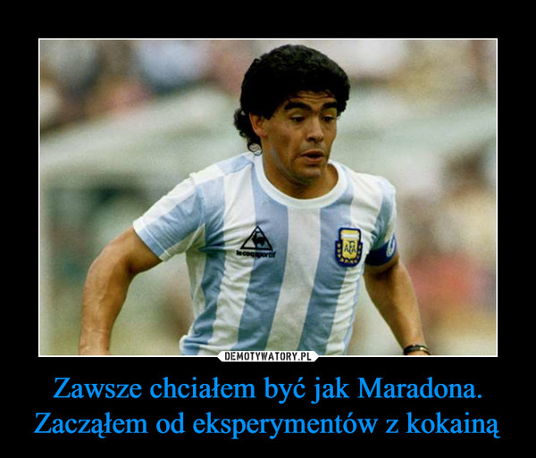 Zawsze chciałem być jak Maradona. Zacząłem od eksperymentów z kokainą –