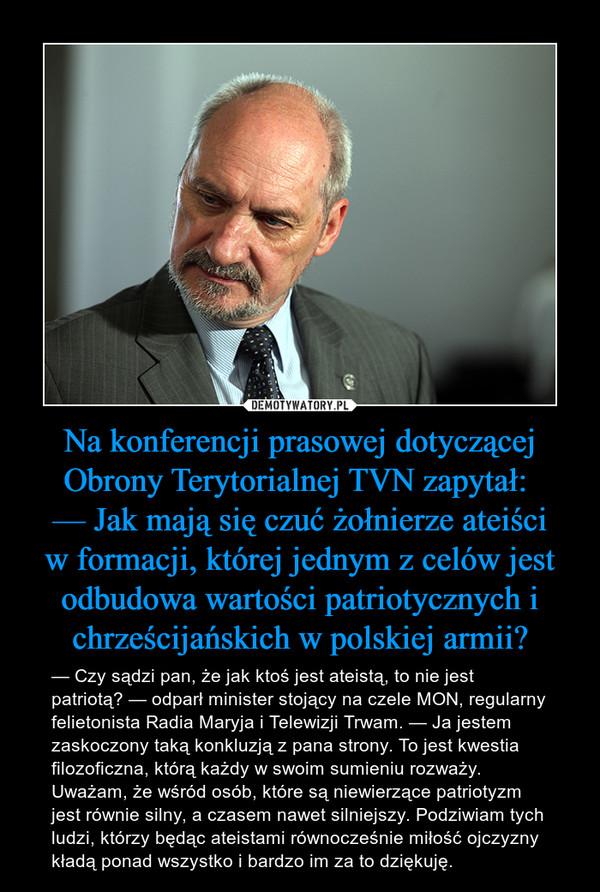 Na konferencji prasowej dotyczącej Obrony Terytorialnej TVN zapytał: — Jak mają się czuć żołnierze ateiściw formacji, której jednym z celów jest odbudowa wartości patriotycznych i chrześcijańskich w polskiej armii? – — Czy sądzi pan, że jak ktoś jest ateistą, to nie jest patriotą? — odparł minister stojący na czele MON, regularny felietonista Radia Maryja i Telewizji Trwam. — Ja jestem zaskoczony taką konkluzją z pana strony. To jest kwestia filozoficzna, którą każdy w swoim sumieniu rozważy. Uważam, że wśród osób, które są niewierzące patriotyzm jest równie silny, a czasem nawet silniejszy. Podziwiam tych ludzi, którzy będąc ateistami równocześnie miłość ojczyzny kładą ponad wszystko i bardzo im za to dziękuję.