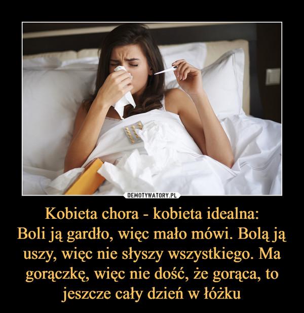 Kobieta chora - kobieta idealna:Boli ją gardło, więc mało mówi. Bolą ją uszy, więc nie słyszy wszystkiego. Ma gorączkę, więc nie dość, że gorąca, to jeszcze cały dzień w łóżku –