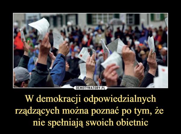 W demokracji odpowiedzialnych rządzących można poznać po tym, że nie spełniają swoich obietnic –