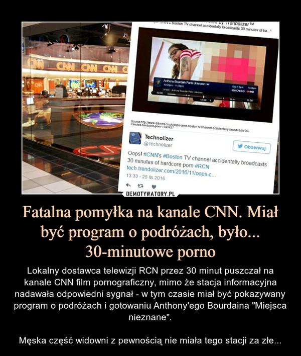 """Fatalna pomyłka na kanale CNN. Miał być program o podróżach, było... 30-minutowe porno – Lokalny dostawca telewizji RCN przez 30 minut puszczał na kanale CNN film pornograficzny, mimo że stacja informacyjna nadawała odpowiedni sygnał - w tym czasie miał być pokazywany program o podróżach i gotowaniu Anthony'ego Bourdaina """"Miejsca nieznane"""".Męska część widowni z pewnością nie miała tego stacji za złe..."""